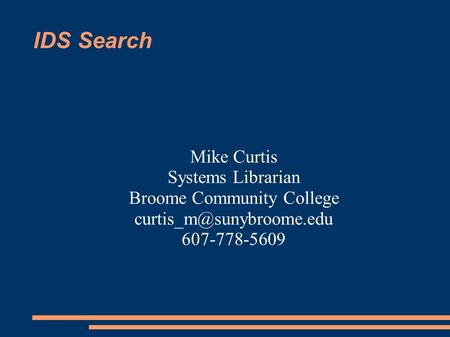 IDS Search Mike Curtis Systems Librarian Broome Community College 607-778-5609.