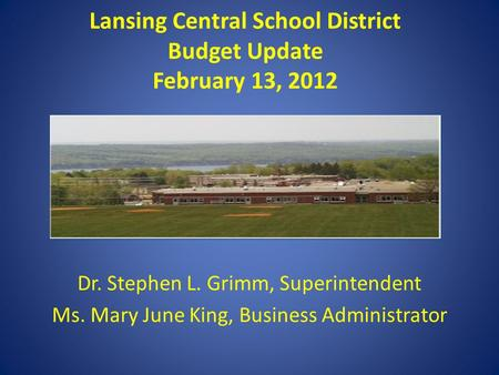 Lansing Central School District Budget Update February 13, 2012 Dr. Stephen L. Grimm, Superintendent Ms. Mary June King, Business Administrator.