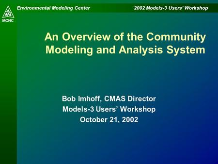 Environmental Modeling Center 2002 Models-3 Users' Workshop MCNC An Overview of the Community Modeling and Analysis System Bob Imhoff, CMAS Director Models-3.