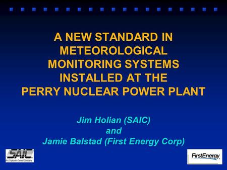 A NEW STANDARD IN METEOROLOGICAL MONITORING SYSTEMS INSTALLED AT THE PERRY NUCLEAR POWER PLANT Jim Holian (SAIC) and Jamie Balstad (First Energy Corp)