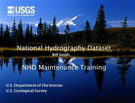 National Hydrography Dataset U.S. Department of the Interior U.S. Geological Survey Bill Smith NHD Maintenance Training.