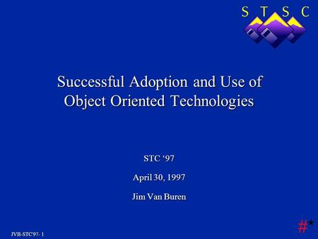 JVB-STC'97- 1 #*#* Successful Adoption and Use of Object Oriented Technologies STC '97 April 30, 1997 Jim Van Buren.