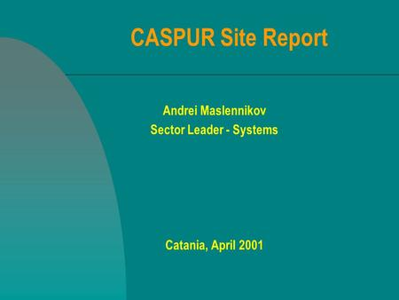 CASPUR Site Report Andrei Maslennikov Sector Leader - Systems Catania, April 2001.