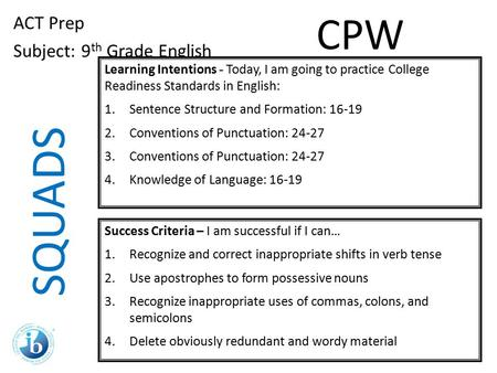 SQUADS ACT Prep Subject: 9 th Grade English Learning Intentions - Today, I am going to practice College Readiness Standards in English: 1.Sentence Structure.