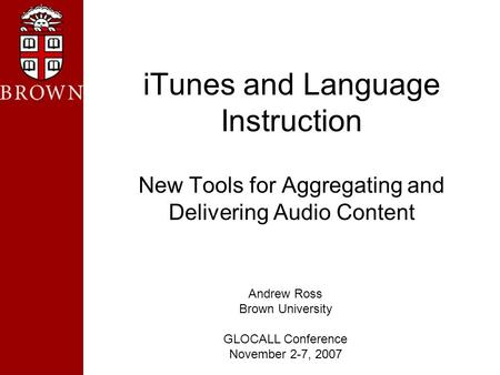 ITunes and Language Instruction New Tools for Aggregating and Delivering Audio Content Andrew Ross Brown University GLOCALL Conference November 2-7, 2007.