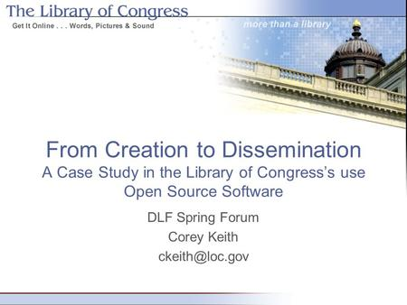 From Creation to Dissemination A Case Study in the Library of Congress's use Open Source Software DLF Spring Forum Corey Keith