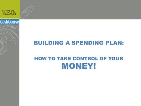 Budgeting BUILDING A SPENDING PLAN: HOW TO TAKE CONTROL OF YOUR MONEY!