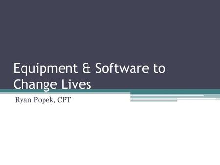 Equipment & Software to Change Lives Ryan Popek, CPT.