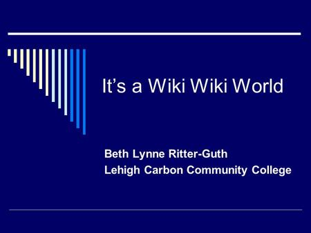 It's a Wiki Wiki World Beth Lynne Ritter-Guth Lehigh Carbon Community College.