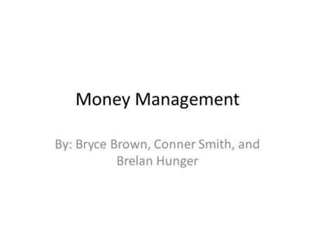 Money Management By: Bryce Brown, Conner Smith, and Brelan Hunger.