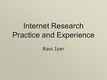 Internet Research Practice and Experience Ravi Iyer.