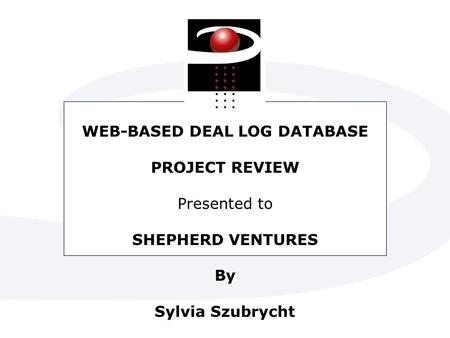 WEB-BASED DEAL LOG DATABASE PROJECT REVIEW Presented to SHEPHERD VENTURES By Sylvia Szubrycht.