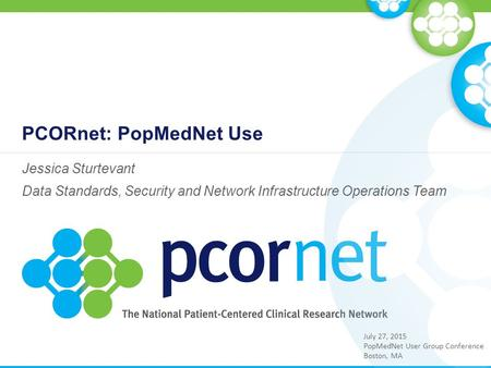 PCORnet: PopMedNet Use Jessica Sturtevant Data Standards, Security and Network Infrastructure Operations Team July 27, 2015 PopMedNet User Group Conference.