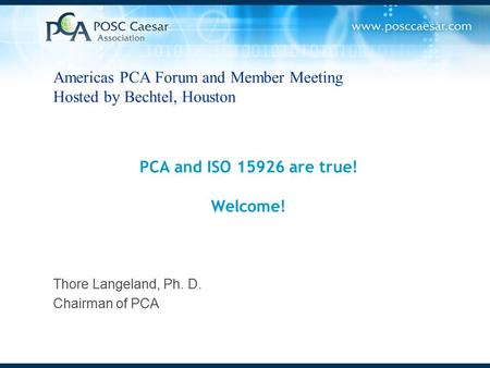 PCA and ISO 15926 are true! Welcome! Thore Langeland, Ph. D. Chairman of PCA Americas PCA Forum and Member Meeting Hosted by Bechtel, Houston.