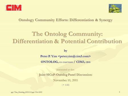 Ppy/Yim_Ontolog_20051110.ppt/Nov-2005 1 The Ontolog Community: Differentiation & Potential Contribution Ontology Community Efforts: Differentiation & Synergy.