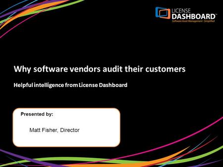 Why software vendors audit their customers Helpful intelligence from License Dashboard Presented by: Matt Fisher, Director.