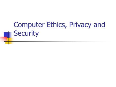 Computer Ethics, Privacy and Security. Computer Ethics Computers are involved to some extent in almost every aspect of our lives They often perform life-critical.