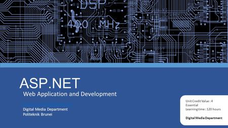 ASP.NET Web Application and Development Digital Media Department Unit Credit Value : 4 Essential Learning time : 120 hours Digital.