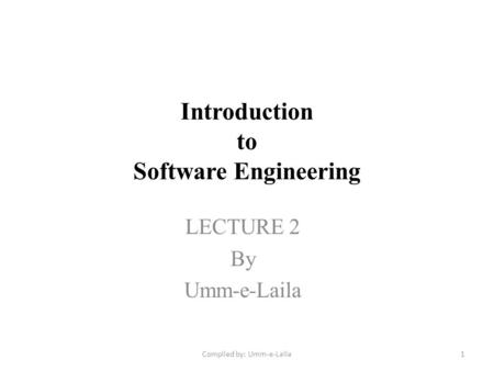 Introduction to Software Engineering LECTURE 2 By Umm-e-Laila 1Compiled by: Umm-e-Laila.