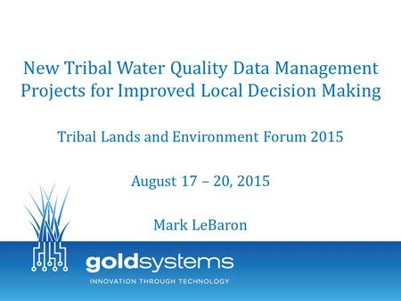 New Tribal Water Quality Data Management Projects for Improved Local Decision Making Tribal Lands and Environment Forum 2015 August 17 – 20, 2015 Mark.