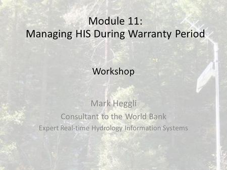 Workshop Mark Heggli Consultant to the World Bank Expert Real-time Hydrology Information Systems Module 11: Managing HIS During Warranty Period.