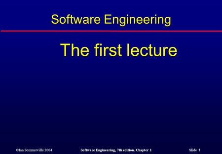 ©Ian Sommerville 2004Software Engineering, 7th edition. Chapter 1 Slide 1 Software Engineering The first lecture.