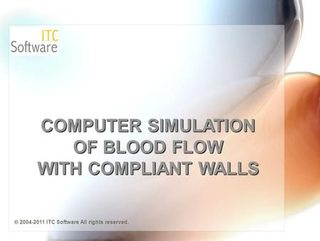 COMPUTER SIMULATION OF BLOOD FLOW WITH COMPLIANT WALLS  2004-2011 ITC Software All rights reserved.