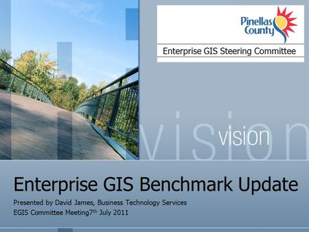 Enterprise GIS Benchmark Update Presented by David James, Business Technology Services EGIS Committee Meeting7 th July 2011 Enterprise GIS Steering Committee.