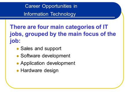 Career Opportunities in Information Technology There are four main categories of IT jobs, grouped by the main focus of the job: Sales and support Software.