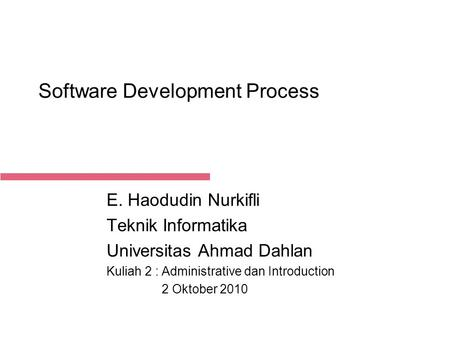 2-Oct-15 Software Development Process E. Haodudin Nurkifli Teknik Informatika Universitas Ahmad Dahlan Kuliah 2 : Administrative dan Introduction 2 Oktober.