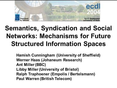 Semantics, Syndication and Social Networks: Mechanisms for Future Structured Information Spaces Hamish Cunningham (University of Sheffield) Werner Haas.