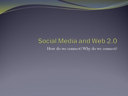 "How do we connect? Why do we connect?. Introduction ""The effective use of social and participatory media is increasingly seen as a key requirement in."