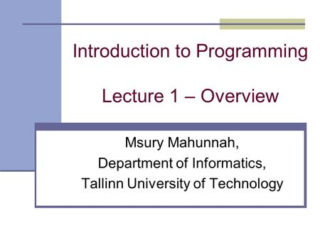 Introduction to Programming Lecture 1 – Overview Msury Mahunnah, Department of Informatics, Tallinn University of Technology.