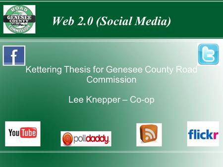 Web 2.0 (Social Media) Kettering Thesis for Genesee County Road Commission Lee Knepper – Co-op.