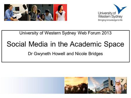University of Western Sydney Web Forum 2013 Social Media in the Academic Space Dr Gwyneth Howell and Nicole Bridges.