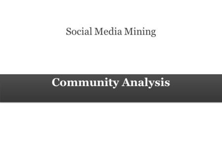 Community Analysis Social Media Mining. 2 Measures and Metrics 2 Social Media Mining Community Analysis Social Community A real-world community is a body.