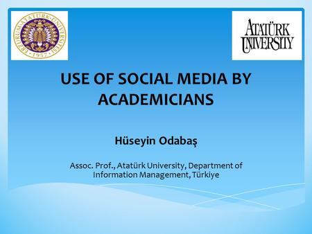 USE OF SOCIAL MEDIA BY ACADEMICIANS Hüseyin Odabaş Assoc. Prof., Atatürk University, Department of Information Management, Türkiye.