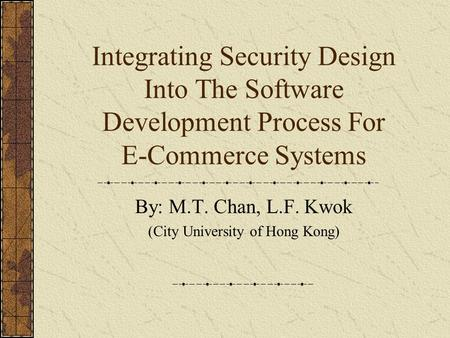 Integrating Security Design Into The Software Development Process For E-Commerce Systems By: M.T. Chan, L.F. Kwok (City University of Hong Kong)