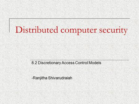 Distributed computer security 8.2 Discretionary Access Control Models -Ranjitha Shivarudraiah.