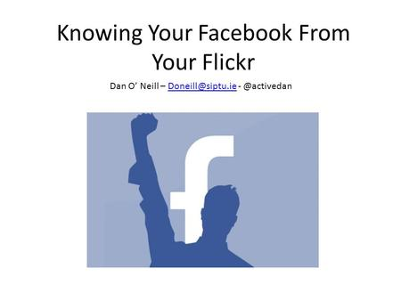 Knowing Your Facebook From Your Flickr Dan O' Neill – -
