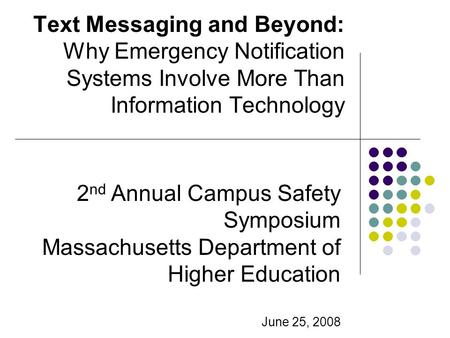 Text Messaging and Beyond: Why Emergency Notification Systems Involve More Than Information Technology 2 nd Annual Campus Safety Symposium Massachusetts.