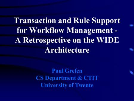 Transaction and Rule Support for Workflow Management - A Retrospective on the WIDE Architecture Paul Grefen CS Department & CTIT University of Twente.