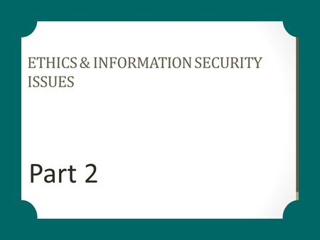 ETHICS & INFORMATION SECURITY ISSUES Part 2. LEARNING OBJECTIVES Ethics Information Ethics Developing Information Management Policies Ethics in the Workplace.