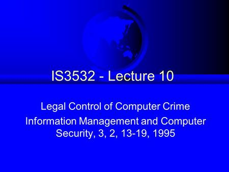 IS3532 - Lecture 10 Legal Control of Computer Crime Information Management and Computer Security, 3, 2, 13-19, 1995.