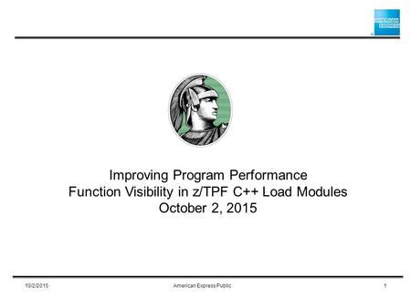 Improving Program Performance Function Visibility in z/TPF C++ Load Modules October 2, 2015 10/2/20151American Express Public.