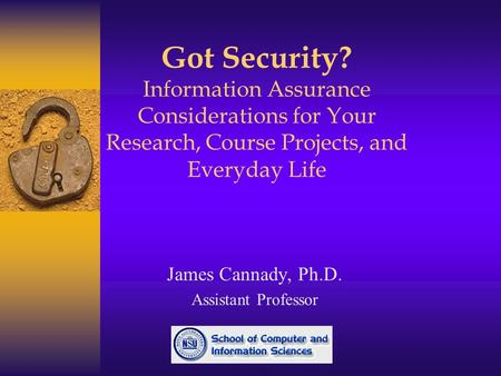 Got Security? Information Assurance Considerations for Your Research, Course Projects, and Everyday Life James Cannady, Ph.D. Assistant Professor.