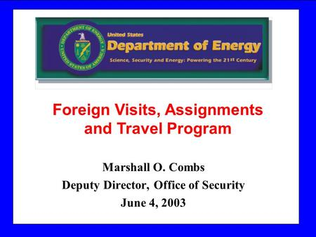 Marshall O. Combs Deputy Director, Office of Security June 4, 2003 Foreign Visits, Assignments and Travel <strong>Program</strong>.