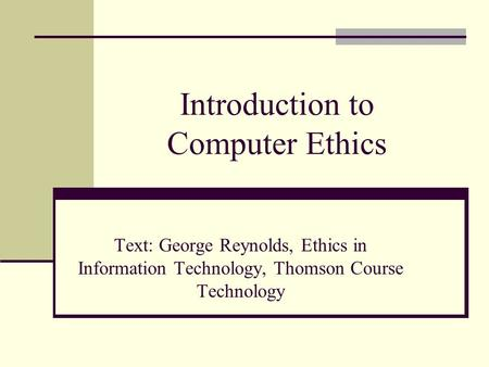 Introduction to Computer Ethics Text: George Reynolds, Ethics in Information Technology, Thomson Course Technology.