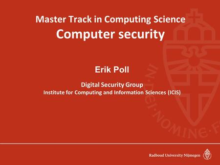 Master Track in Computing Science Computer security Erik Poll Digital Security Group Institute for Computing and Information Sciences (ICIS)