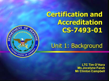 Certification and Accreditation CS-7493-01 Unit 1: Background LTC Tim O'Hara Ms Jocelyne Farah Mr Clinton Campbell.